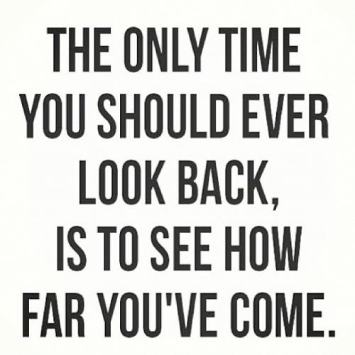 The only time you should ever look back is to see how far you've gotten.
