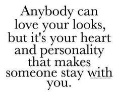 Anybody can love your looks, but it's your heart and personality that makes someone stay with you.