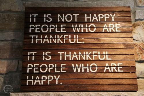 ''It is not happy people who are thankful. It is thankful people who are happy.''