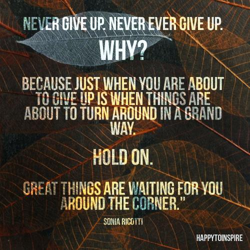 Never give up. Never give up. Why? Because just when you are about to give up is when things are about to turn around in a grand way. Hold on, great things are waiting for you around the corner.
