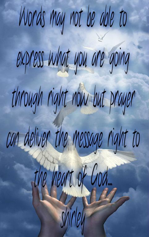 Words may not be able to express, what you are going through right now, but prayer can deliver the message right to the heart of God.