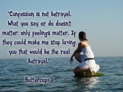 Confession is not betrayal, what you say or do doesn't matter. Only feelings matter. If they could make me stop loving you that would be the real betrayal.
