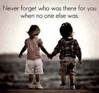 Never forget those who was there for you when no else was.