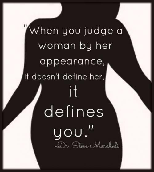 When you judge a woman by her appearance it doesn't define her, it defines you.