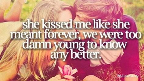 She kissed me like she meant forever, we were too damn young to know any better.