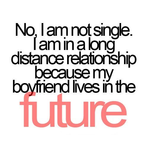 No, I am not single. I am in a long distance relationship because my boyfriend lives in the FUTURE.