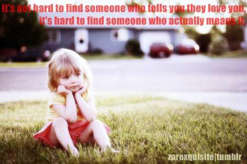 It's not hard to find someone who tells you they love you, it's hard to find someone who actually means it.