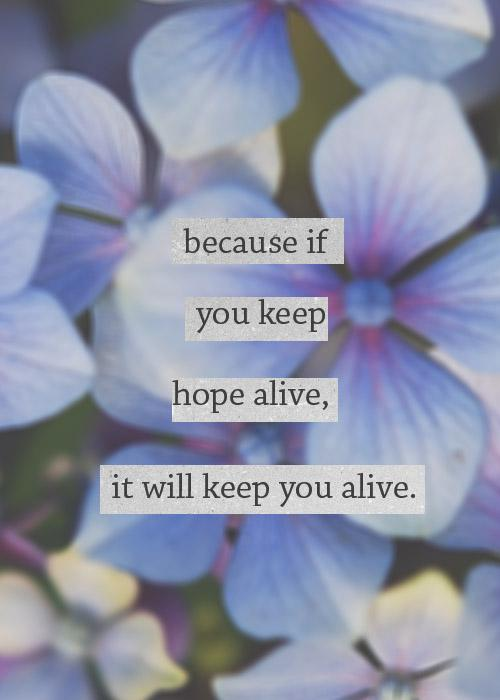Because if you keep hope alive, it will keep you alive