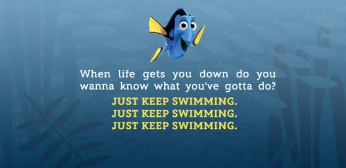 When life gets you down do you wanna know what you've gotta do? Just keep swimming. -Dory