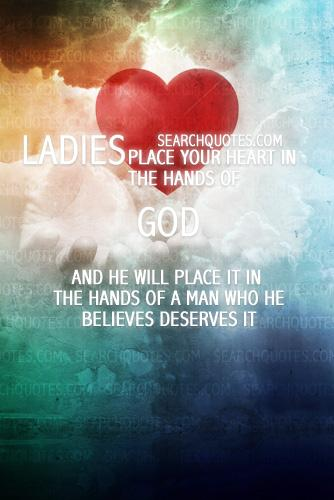 Ladies: Place your heart in the hands of God and he will place it in the hands of a man who he believes deserves it.