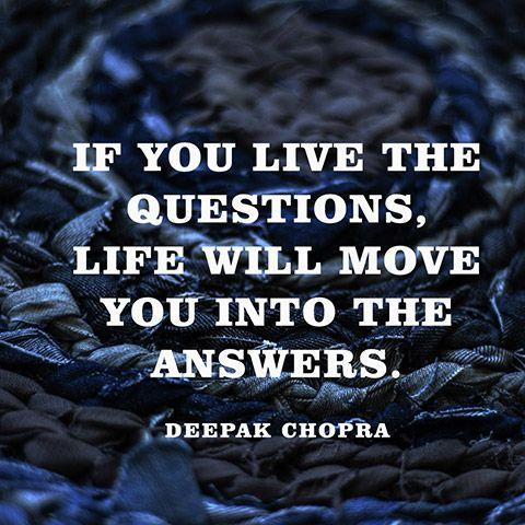 If you live the questions, life will move you into the answers.