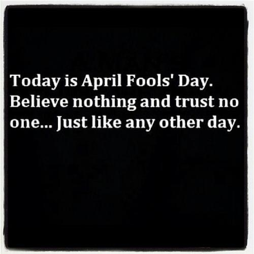 Today is April Fools' Day. Believe nothing and trust no one... Just like any other day.