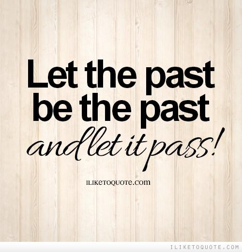 let the past be the past and let it pass!