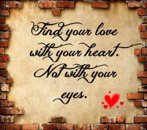 Find your love with your heart not with your eyes.
