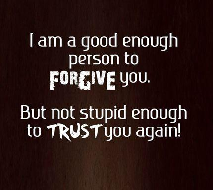 I am good enough person to forgive you. But not stupid enough to trust you again!