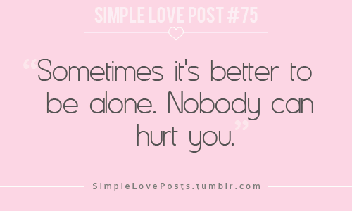 sometimes its better to be alone.Nobody can hurt you.