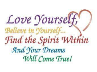 Love yourself, believe in yourself, find the spirit within and your dream will come true.