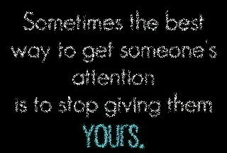 Sometimes the best way to get someone's attention is to stop giving them yours.
