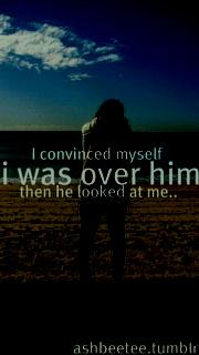 I convinced myself, I was over him, then he looked at me.