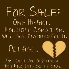 For Sale: One heart. Horrible condition. Will take anything for it. Please. Just cut it out on my chest and end the suffering.