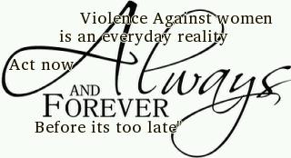 violence against women is an everyday reality, act now, always, and forever before its too late.