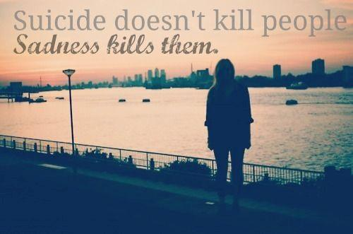 Suicide doesn't kill people, sadness kills them.