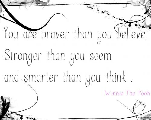 you are braver than you believe, stronger than you seem and smarter than you think.