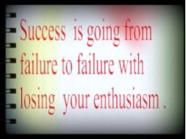 success is going from failure to failure without losing enthusiasm .