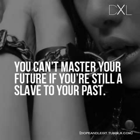 you can't master your future if your still a slave to your past