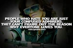 people who hate you are just your confused admirers they can't figure out the reason why everyone loves you