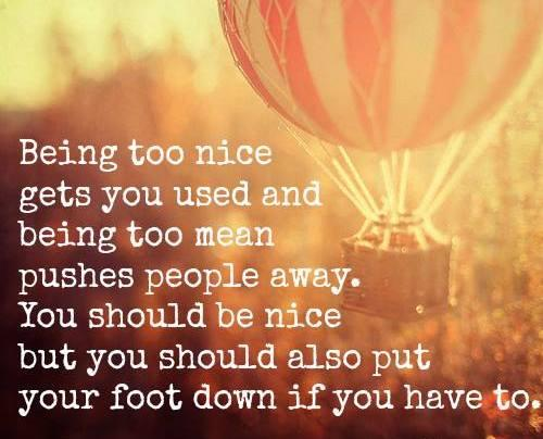 Being too nice gets you used and being too mean pushes people away. You should be nice but you should also put your foot down if you have to.