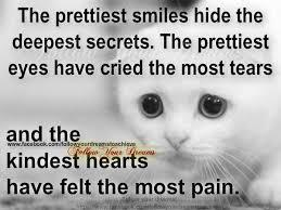 the prettiest smiles hide the deepest secrets, the prettiest eyes have cried the most tears, and the kindest have felt the most pain!!!