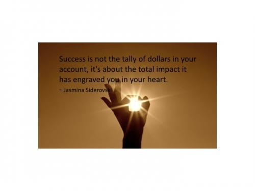 Success is not the tally of dollars in your account, it's about the total impact it has engraved in your heart.
