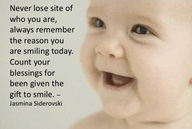 Never lose site of who you are, always remember the reason you are smiling today. Count your blessings for been given the gift to smile.