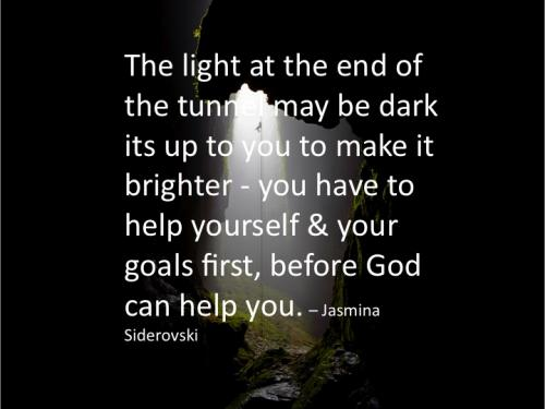 The light at the end of the tunnel may be dark, it's up to you to make it brighter - you have to help yourself and your goals first, before God can help you.