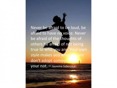Never be afraid to be loud, be afraid to have no voice.  Never be afraid of the thoughts of others, be afraid of not being true to who you are.  Your own style makes you who you are, don't adopt someone's your not.