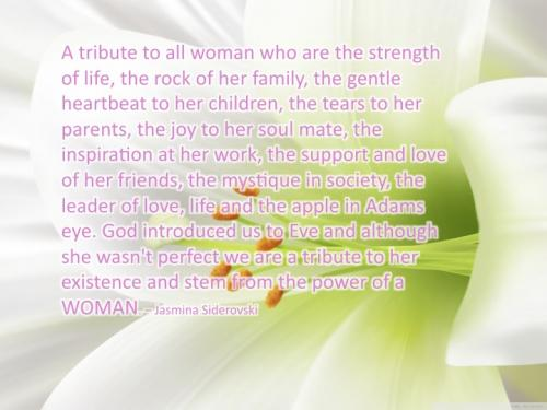 A tribute to all women who are the strength of life, the rock of her family, the gentle heartbeat to her children, the tears to her parents, the joy to her soul mate, the inspiration at her work, the support and love of her friends, the mystique in society, the leader of love, life and the apple in Adams eye. God introduced us to Eve and although she wasn't perfect we are a tribute to her existence and stem from the power of a WOMAN.