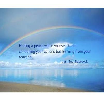 Finding a peace within yourself is not condoning your actions but learning from your reaction.