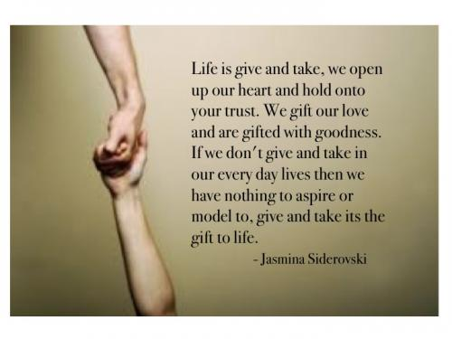 Life is give and take, we open up our heart and hold onto your trust.  We gift our love and are gifted with goodness.  If we don't give and take in our everyday lives then we have nothing to aspire or model to, give and take it's the gift to life.