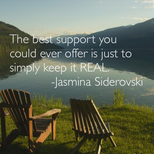 The best support you could ever offer is to just simply keep it real.