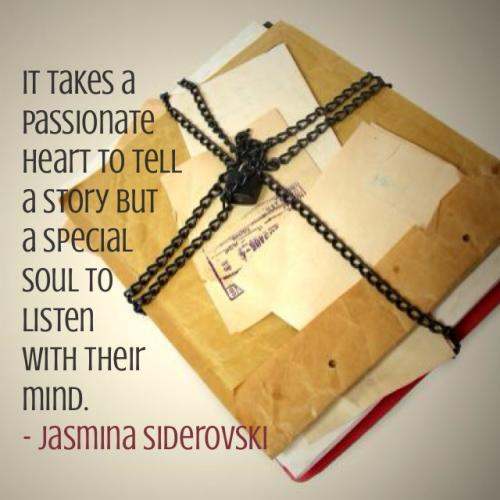 It takes a passionate heart to tell a story but a special soul to listen with their mind.