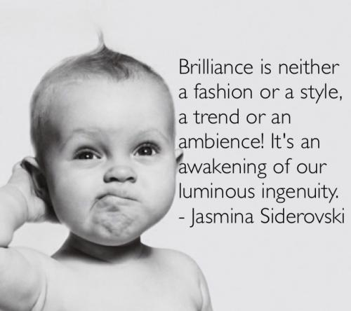 Brilliance is neither a fashion or a style, a trend or an ambience! It's an awakening of our luminous ingenuity.