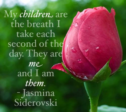My children are the breath I take each second of the day. They are me and I am them.