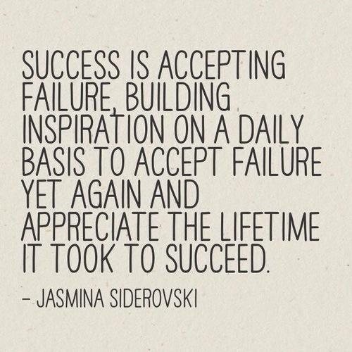 Success is accepting failure, building inspiration on a daily basis to accept failure yet again and appreciate the lifetime it took to succeed.
