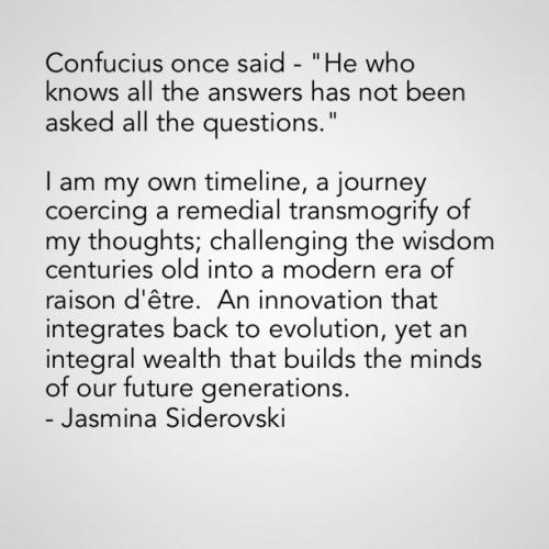 I am my own timeline, a journey coercing a remedial transmogrify of my thoughts; challenging the wisdom centuries old into a modern era of raison d'être. An innovation that integrates back to evolution, yet an integral wealth that builds the minds of our future generations.