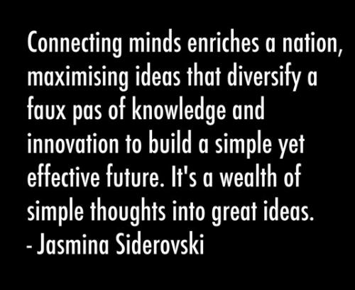 Connecting minds enrich a nation, maximising ideas that diversify a faux pas of knowledge and innovation to build a simple yet effective future.  It's a wealth of simple thoughts into great ideas.