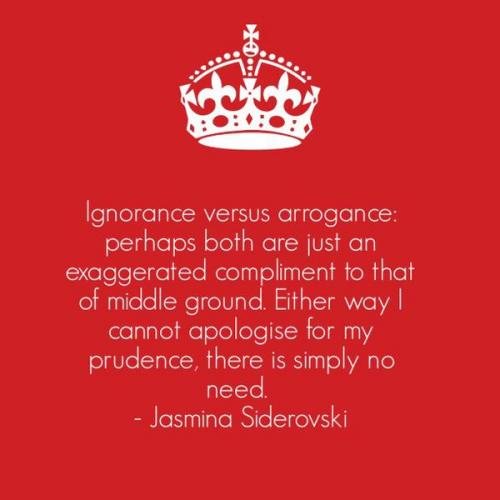 Ignorance versus Arrogance: perhaps both are just an exaggerated compliment to that of middle ground. Either way I cannot apologise for my prudence.