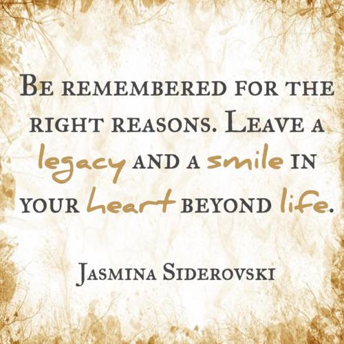 Be remembered for the right reasons.  Leave a legacy and a smile in your heart beyond life.