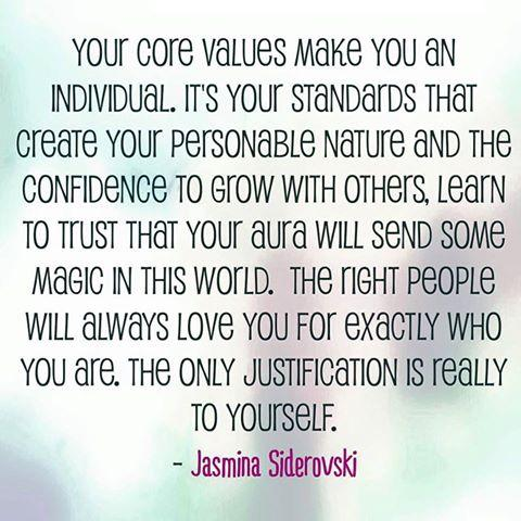 Your core values make you an individual, it's your standards that create your personable nature and it's the confidence to grow with others, learn to trust that your aura will send some magic in this world. The right people will always love you for exactly who you are. The only justification is really to yourself.