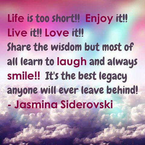 Life is too short!! Enjoy it!! Live it!! Love it!! Share the wisdom but most of all learn to laugh and always smile!! It's the best legacy anyone will ever leave behind.